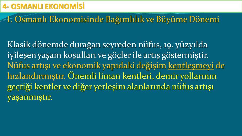 I. Osmanlı Ekonomisinde Bağımlılık ve Büyüme Dönemi Klasik dönemde durağan seyreden nüfus, 19. yüzyılda iyileşen yaşam koşulları ve göçler ile artış g