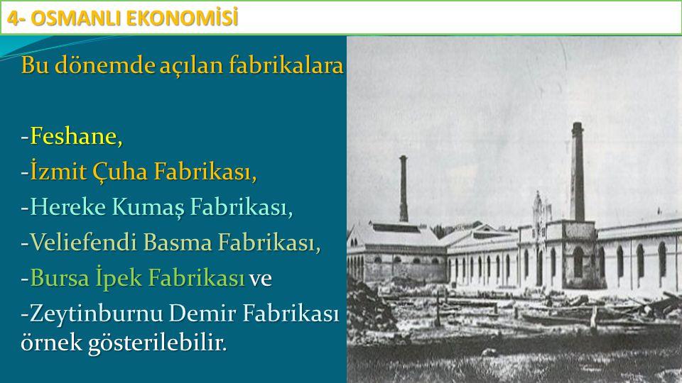 Bu dönemde açılan fabrikalara -Feshane, -İzmit Çuha Fabrikası, -Hereke Kumaş Fabrikası, -Veliefendi Basma Fabrikası, -Bursa İpek Fabrikası ve -Zeytinb