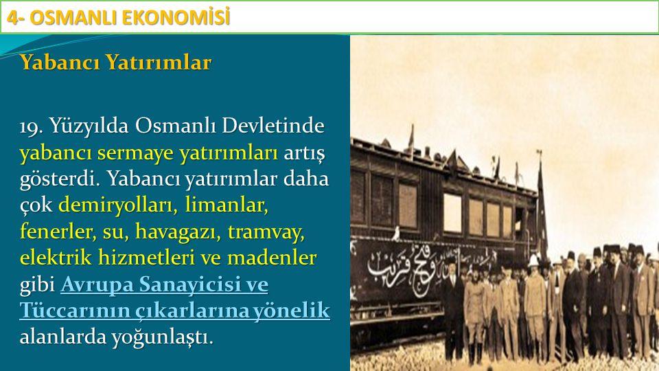 Yabancı Yatırımlar 19. Yüzyılda Osmanlı Devletinde yabancı sermaye yatırımları artış gösterdi. Yabancı yatırımlar daha çok demiryolları, limanlar, fen