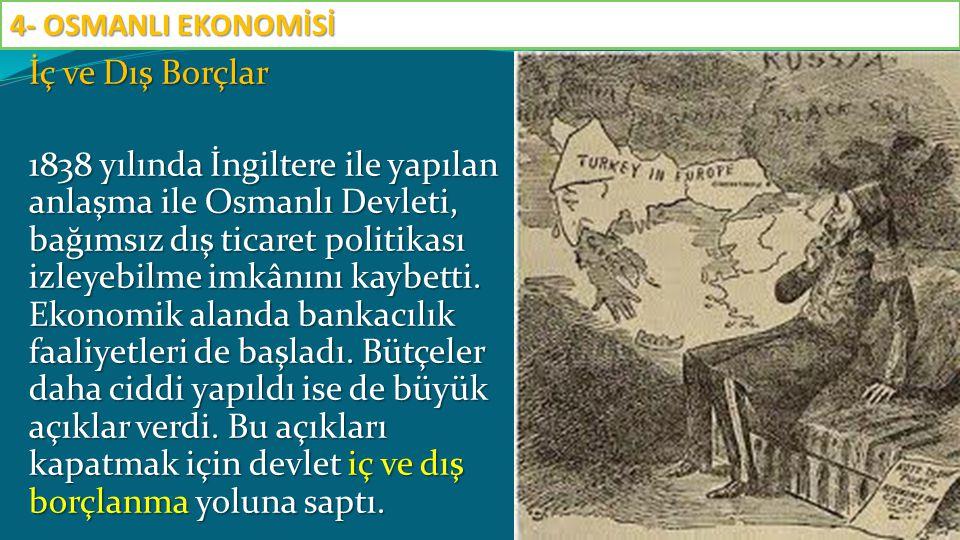 İç ve Dış Borçlar 1838 yılında İngiltere ile yapılan anlaşma ile Osmanlı Devleti, bağımsız dış ticaret politikası izleyebilme imkânını kaybetti. Ekono