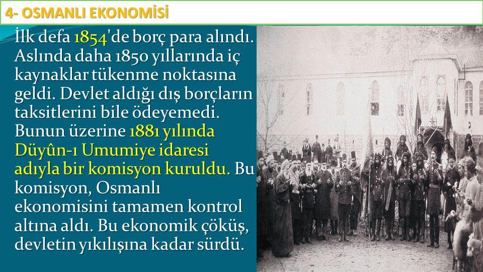 İlk defa 1854'de borç para alındı. Aslında daha 1850 yıllarında iç kaynaklar tükenme noktasına geldi. Devlet aldığı dış borçların taksitlerini bile öd