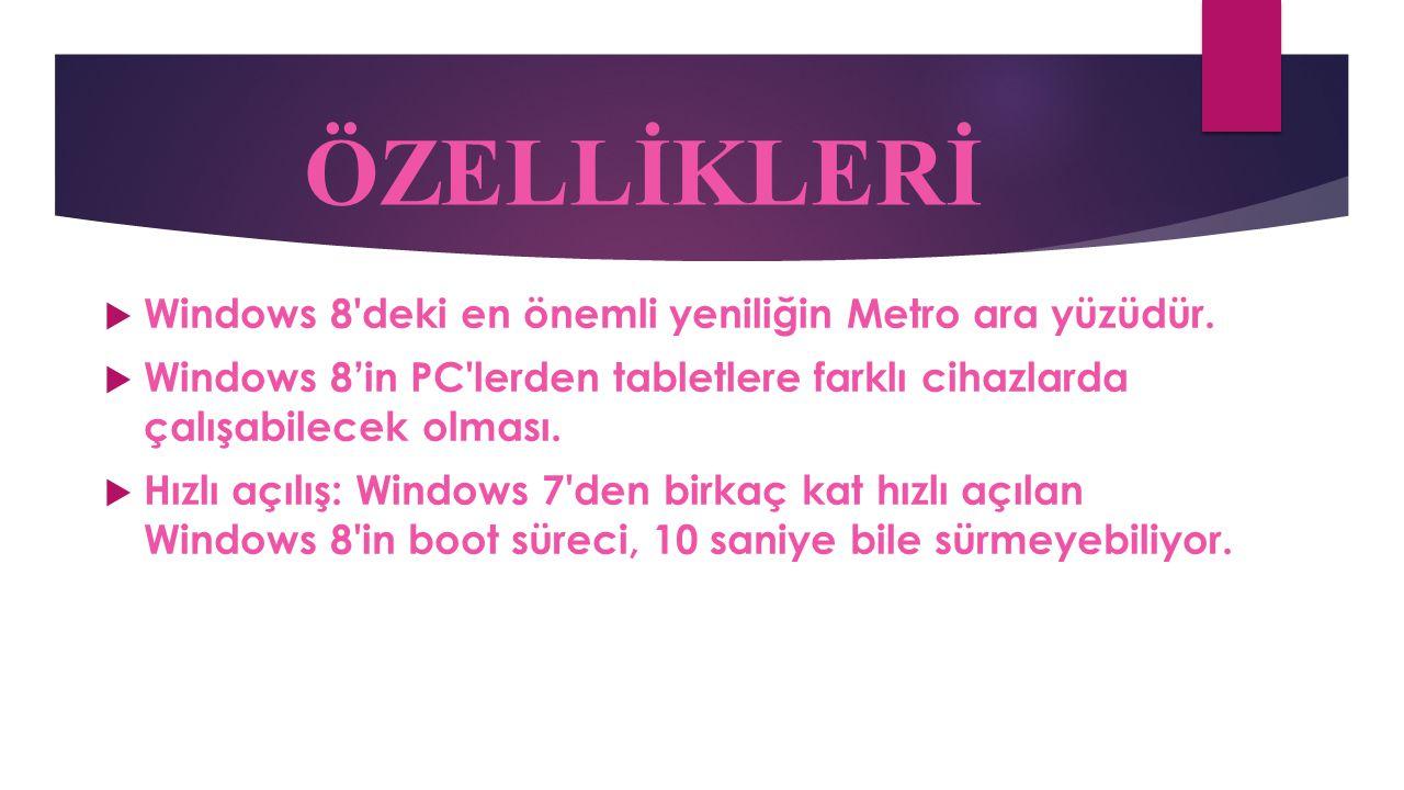 ÖZELLİKLERİ  Windows 8'deki en önemli yeniliğin Metro ara yüzüdür.  Windows 8'in PC'lerden tabletlere farklı cihazlarda çalışabilecek olması.  Hızl