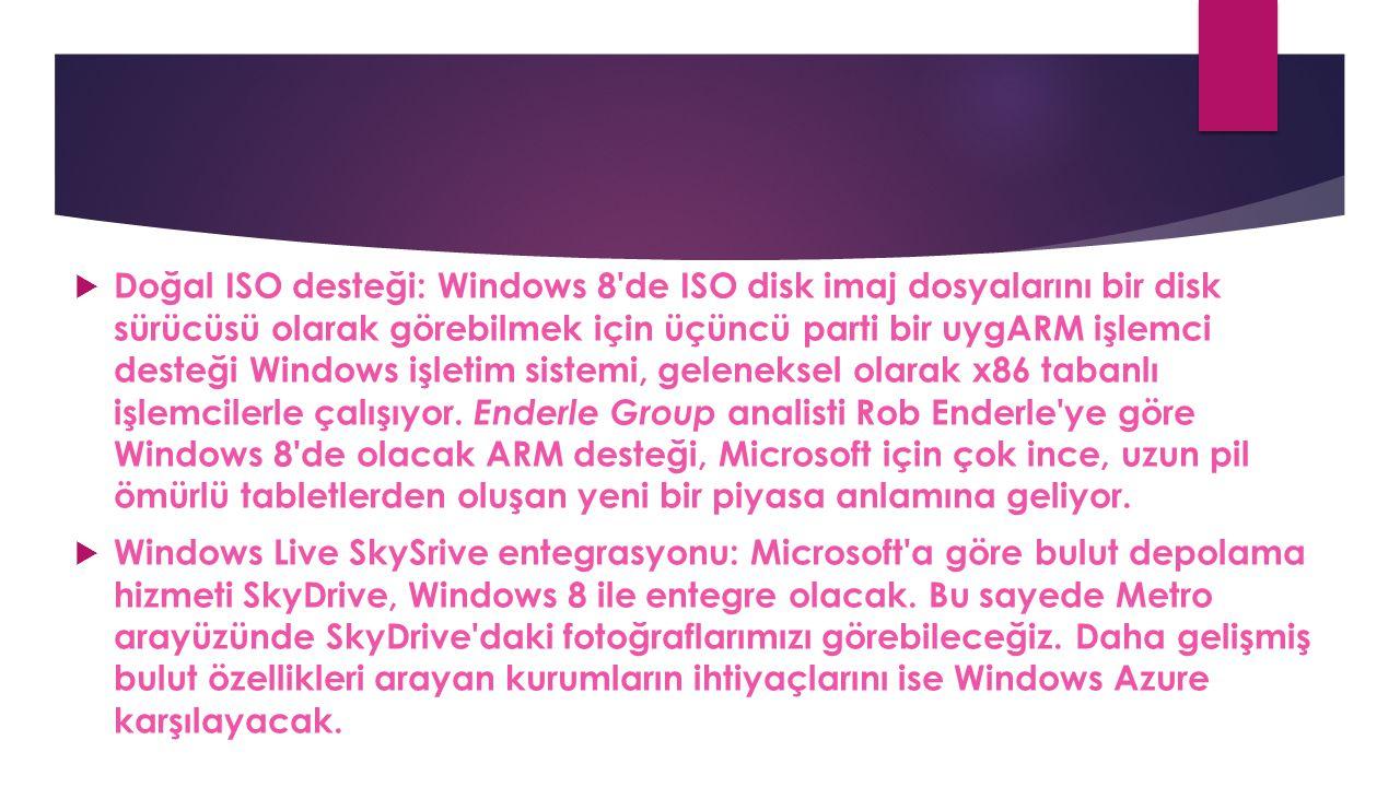  Doğal ISO desteği: Windows 8'de ISO disk imaj dosyalarını bir disk sürücüsü olarak görebilmek için üçüncü parti bir uygARM işlemci desteği Windows i