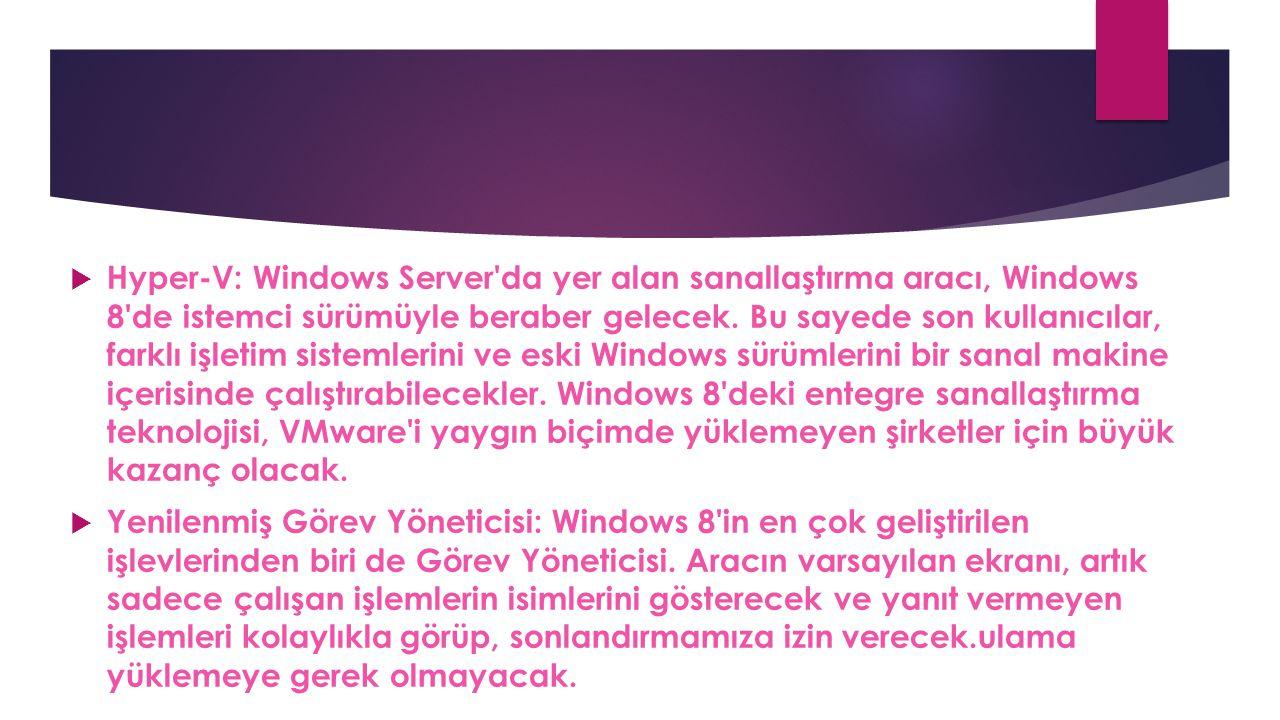  Hyper-V: Windows Server'da yer alan sanallaştırma aracı, Windows 8'de istemci sürümüyle beraber gelecek. Bu sayede son kullanıcılar, farklı işletim