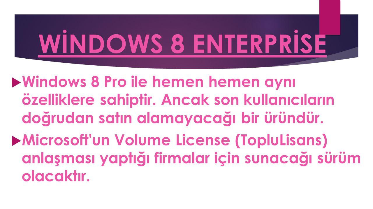 WİNDOWS 8 ENTERPRİSE  Windows 8 Pro ile hemen hemen aynı özelliklere sahiptir. Ancak son kullanıcıların doğrudan satın alamayacağı bir üründür.  Mic