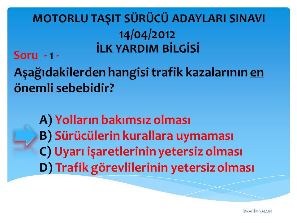 İBRAHİM YALÇIN A) Yolların bakımsız olması B) Sürücülerin kurallara uymaması C) Uyarı işaretlerinin yetersiz olması D) Trafik görevlilerinin yetersiz olması MOTORLU TAŞIT SÜRÜCÜ ADAYLARI SINAVI 14/04/2012 Aşağıdakilerden hangisi trafik kazalarının en önemli sebebidir.