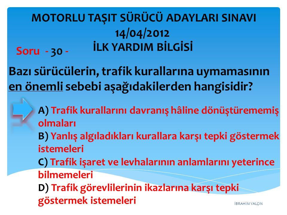 İBRAHİM YALÇIN A) Trafik kurallarını davranış hâline dönüştürememiş olmaları B) Yanlış algıladıkları kurallara karşı tepki göstermek istemeleri C) Trafik işaret ve levhalarının anlamlarını yeterince bilmemeleri D) Trafik görevlilerinin ikazlarına karşı tepki göstermek istemeleri Bazı sürücülerin, trafik kurallarına uymamasının en önemli sebebi aşağıdakilerden hangisidir.