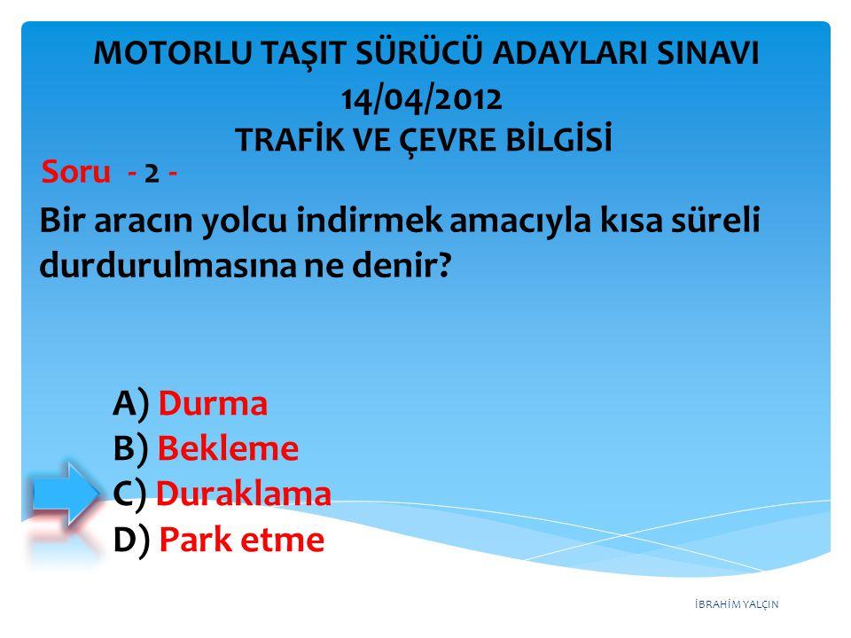İBRAHİM YALÇIN A) Durma B) Bekleme C) Duraklama D) Park etme Bir aracın yolcu indirmek amacıyla kısa süreli durdurulmasına ne denir.
