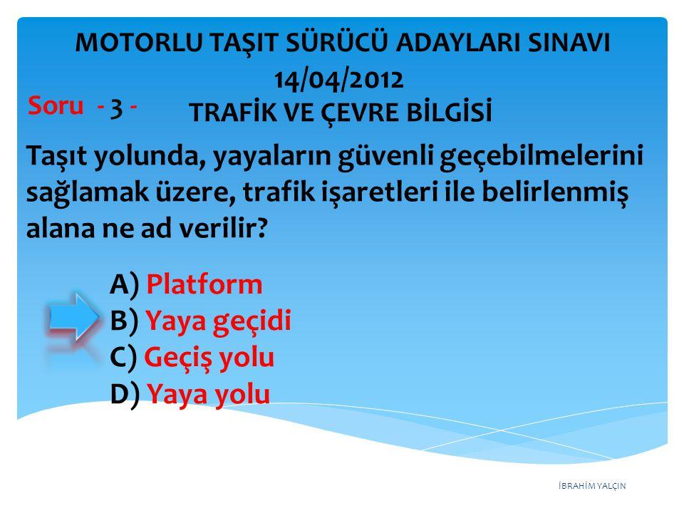 İBRAHİM YALÇIN A) Platform B) Yaya geçidi C) Geçiş yolu D) Yaya yolu Taşıt yolunda, yayaların güvenli geçebilmelerini sağlamak üzere, trafik işaretleri ile belirlenmiş alana ne ad verilir.
