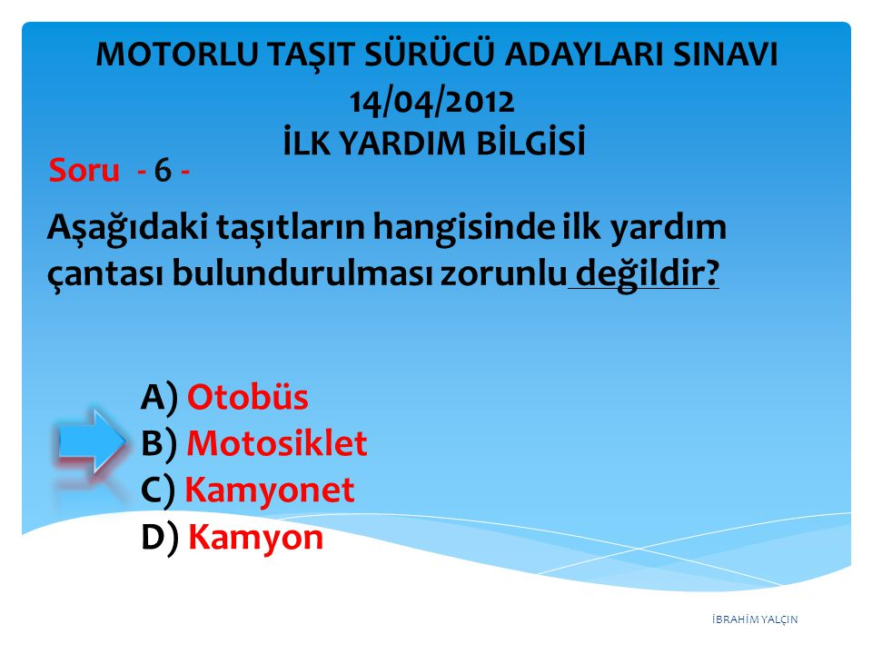 İBRAHİM YALÇIN A) Otobüs B) Motosiklet C) Kamyonet D) Kamyon Aşağıdaki taşıtların hangisinde ilk yardım çantası bulundurulması zorunlu değildir.