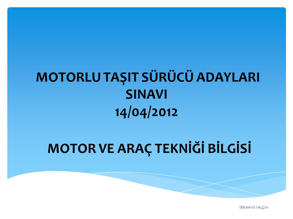 İBRAHİM YALÇIN MOTORLU TAŞIT SÜRÜCÜ ADAYLARI SINAVI 14/04/2012 MOTOR VE ARAÇ TEKNİĞİ BİLGİSİ