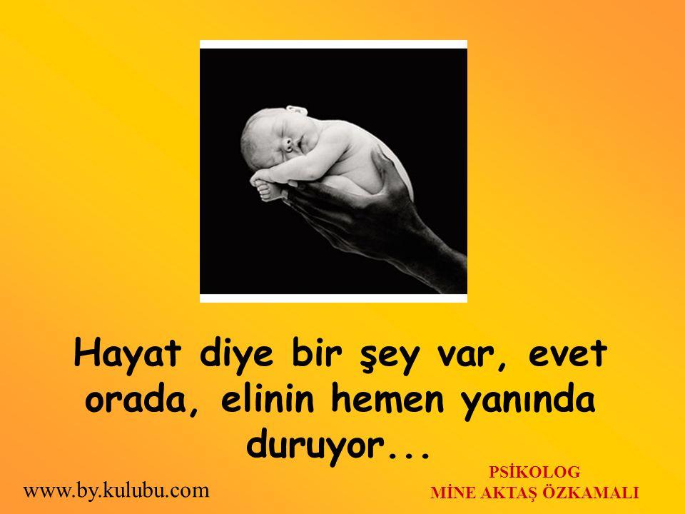 Hayat diye bir şey var, evet orada, elinin hemen yanında duruyor... PSİKOLOG MİNE AKTAŞ ÖZKAMALI www.by.kulubu.com