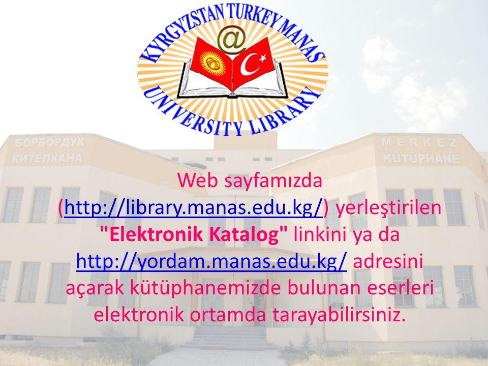 Web sayfamızda (http://library.manas.edu.kg/) yerleştirilen Elektronik Katalog linkini ya da http://yordam.manas.edu.kg/ adresini açarak kütüphanemizde bulunan eserleri elektronik ortamda tarayabilirsiniz.