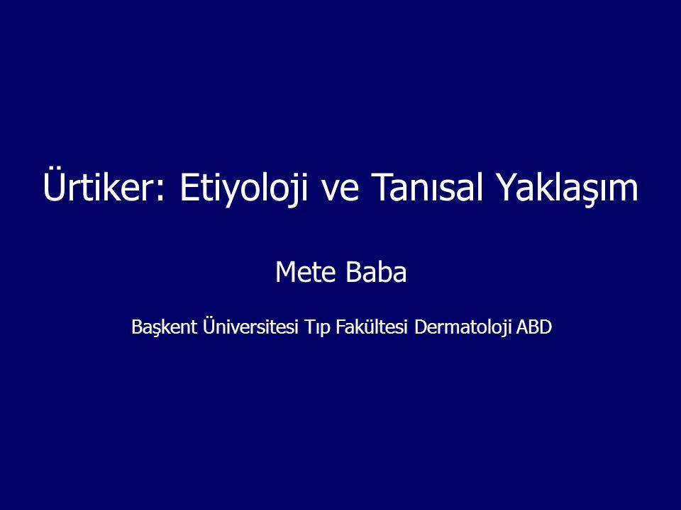 Ürtiker: Etiyoloji ve Tanısal Yaklaşım Mete Baba Başkent Üniversitesi Tıp Fakültesi Dermatoloji ABD