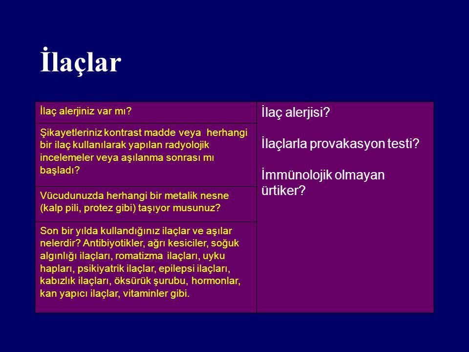 İlaçlar İlaç alerjiniz var mı? İlaç alerjisi? İlaçlarla provakasyon testi? İmmünolojik olmayan ürtiker? Şikayetleriniz kontrast madde veya herhangi bi