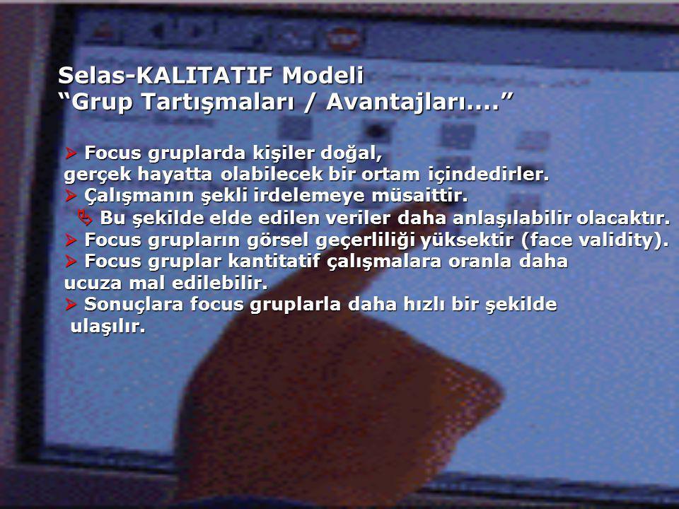 Selas-KALITATIF Modeli Grup Tartışmaları / Avantajları....  Focus gruplarda kişiler doğal, gerçek hayatta olabilecek bir ortam içindedirler.
