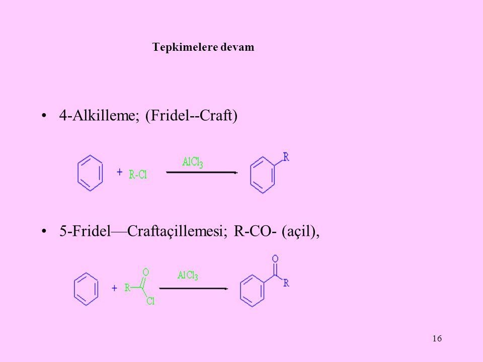 Tepkimelere devam 4-Alkilleme; (Fridel--Craft) 5-Fridel—Craftaçillemesi; R-CO- (açil), 16