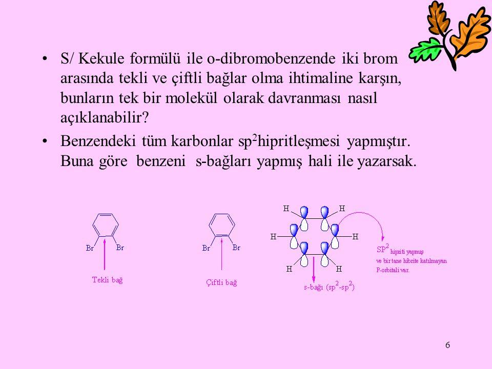 6 S/ Kekule formülü ile o-dibromobenzende iki brom arasında tekli ve çiftli bağlar olma ihtimaline karşın, bunların tek bir molekül olarak davranması nasıl açıklanabilir.