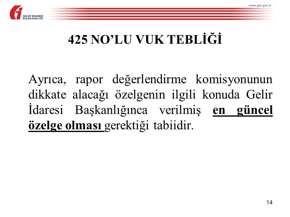 14 425 NO'LU VUK TEBLİĞİ Ayrıca, rapor değerlendirme komisyonunun dikkate alacağı özelgenin ilgili konuda Gelir İdaresi Başkanlığınca verilmiş en güncel özelge olması gerektiği tabiidir.