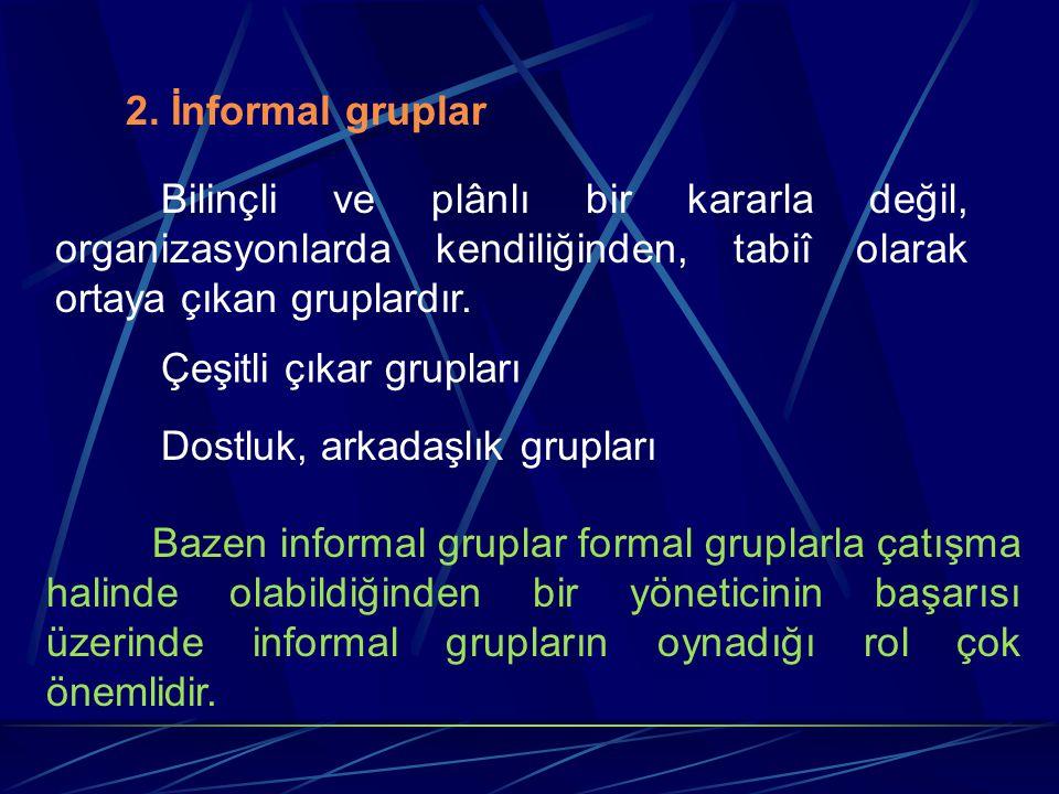 2. İnformal gruplar Bilinçli ve plânlı bir kararla değil, organizasyonlarda kendiliğinden, tabiî olarak ortaya çıkan gruplardır. Çeşitli çıkar gruplar