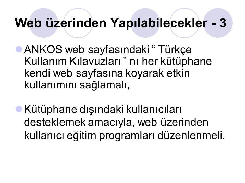 ANKOS web sayfasındaki Türkçe Kullanım Kılavuzları nı her kütüphane kendi web sayfasına koyarak etkin kullanımını sağlamalı, Kütüphane dışındaki kullanıcıları desteklemek amacıyla, web üzerinden kullanıcı eğitim programları düzenlenmeli.