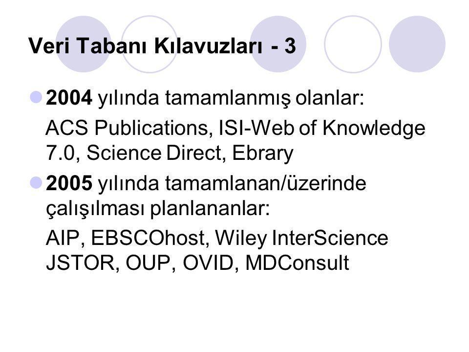 Veri Tabanı Kılavuzları - 3 2004 yılında tamamlanmış olanlar: ACS Publications, ISI-Web of Knowledge 7.0, Science Direct, Ebrary 2005 yılında tamamlanan/üzerinde çalışılması planlananlar: AIP, EBSCOhost, Wiley InterScience JSTOR, OUP, OVID, MDConsult