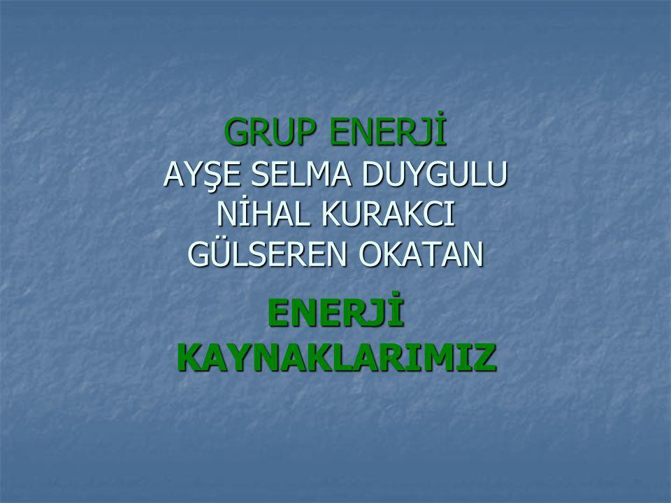 GRUP ENERJİ AYŞE SELMA DUYGULU NİHAL KURAKCI GÜLSEREN OKATAN ENERJİ KAYNAKLARIMIZ