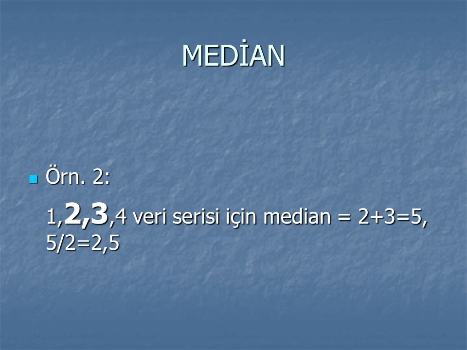 MEDİAN Örn. 2: Örn. 2: 1, 2,3,4 veri serisi için median = 2+3=5, 5/2=2,5