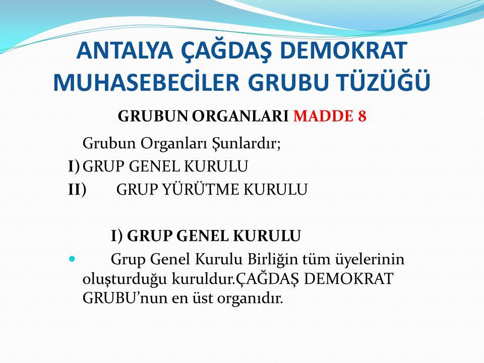 ANTALYA ÇAĞDAŞ DEMOKRAT MUHASEBECİLER GRUBU TÜZÜĞÜ GRUBUN ORGANLARI MADDE 8 Grubun Organları Şunlardır; I)GRUP GENEL KURULU II)GRUP YÜRÜTME KURULU I)