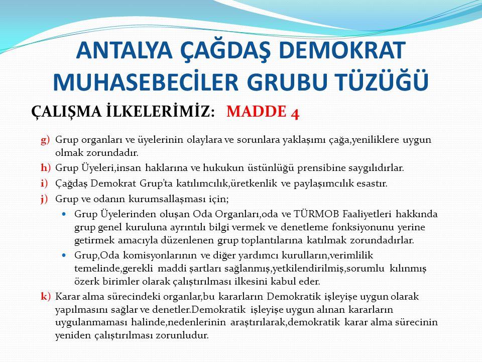 ANTALYA ÇAĞDAŞ DEMOKRAT MUHASEBECİLER GRUBU TÜZÜĞÜ ÜYE OLMA VE ÜYELİK: MADDE 5 a)Üyelik; Antalya Serbest Muhasebeci Mali Müşavirler odası meslek mensuplarından Antalya Çağdaş Demokrat Muhasebeciler Grubunun tüzüğünü,programını,amaç ve ilkelerini benimseyenler gruba üye olabilir.