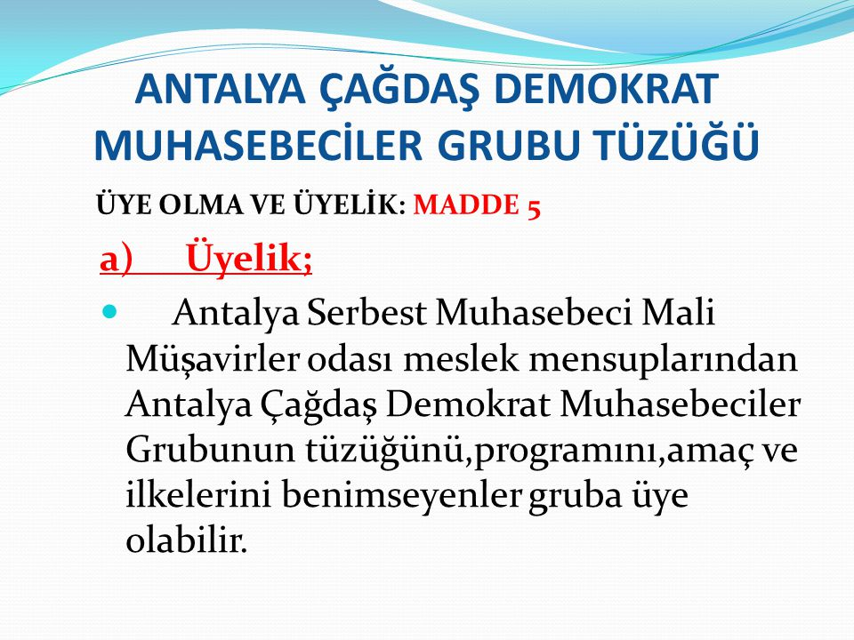 ANTALYA ÇAĞDAŞ DEMOKRAT MUHASEBECİLER GRUBU TÜZÜĞÜ ÜYE OLMA VE ÜYELİK: MADDE 5 a)Üyelik; Antalya Serbest Muhasebeci Mali Müşavirler odası meslek mensu