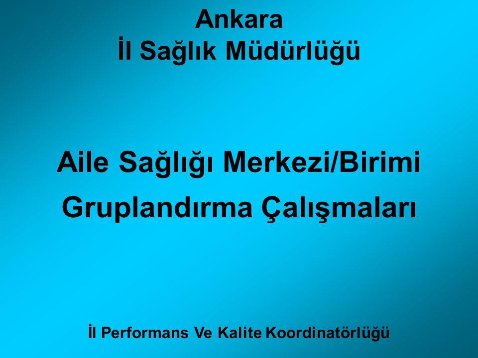 Ankara İl Sağlık Müdürlüğü Aile Sağlığı Merkezi/Birimi Gruplandırma Çalışmaları İl Performans Ve Kalite Koordinatörlüğü