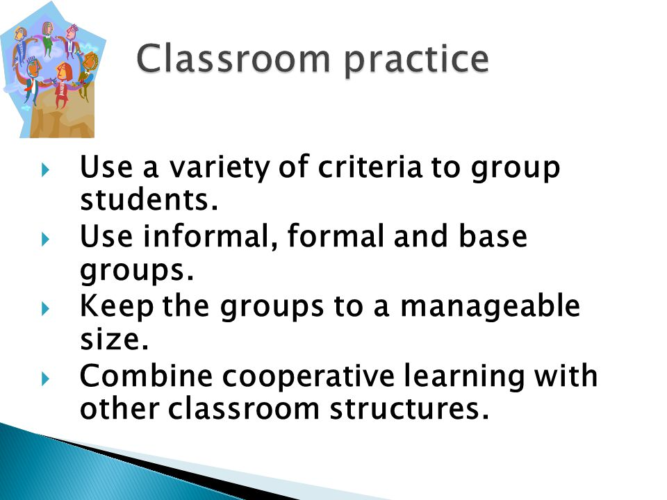  Use a variety of criteria to group students.  Use informal, formal and base groups.  Keep the groups to a manageable size.  Combine cooperative l