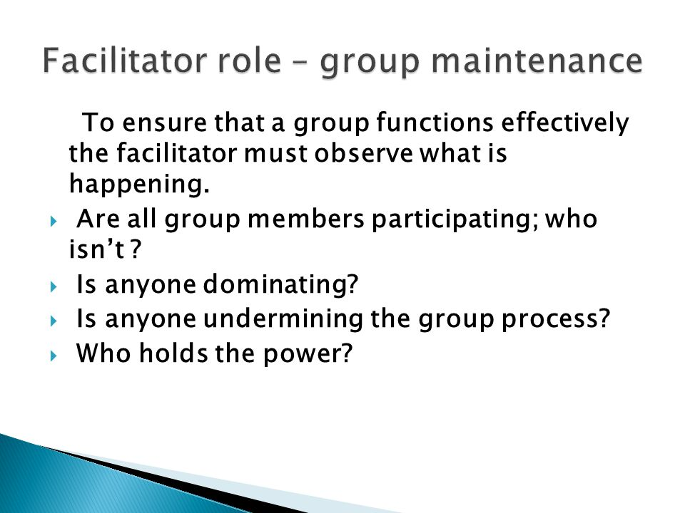 To ensure that a group functions effectively the facilitator must observe what is happening.  Are all group members participating; who isn't ?  Is a