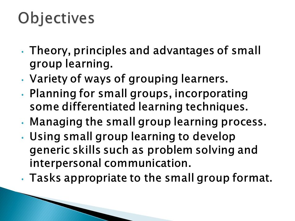 Theory, principles and advantages of small group learning. Variety of ways of grouping learners. Planning for small groups, incorporating some differe