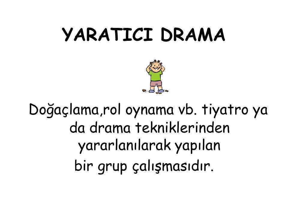 YARATICI DRAMA Doğaçlama,rol oynama vb. tiyatro ya da drama tekniklerinden yararlanılarak yapılan bir grup çalışmasıdır.