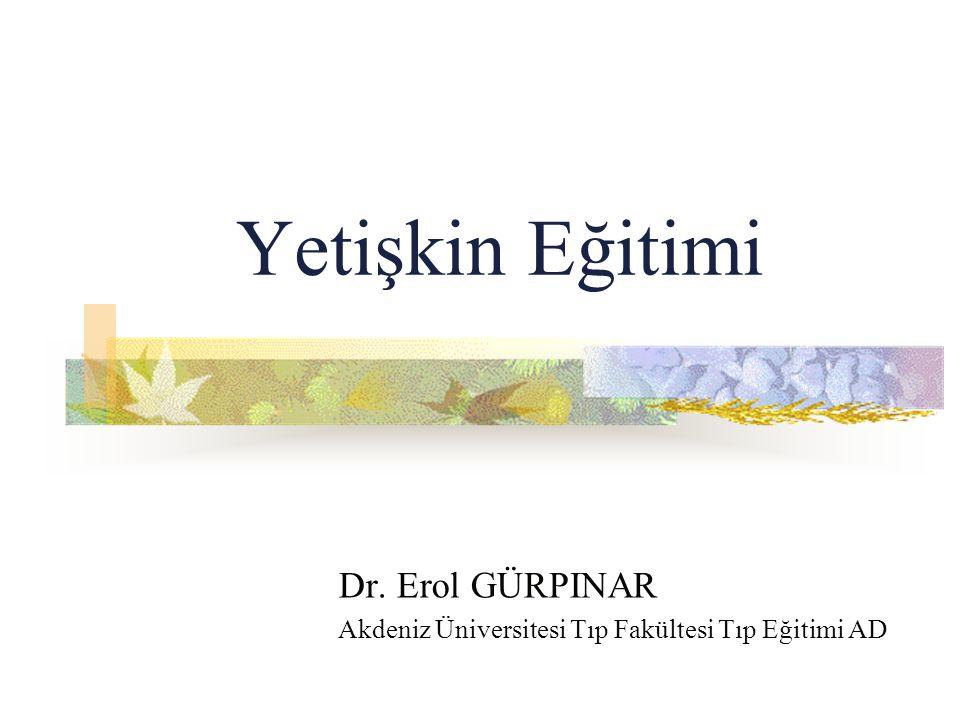 Yetişkin Eğitimi Dr. Erol GÜRPINAR Akdeniz Üniversitesi Tıp Fakültesi Tıp Eğitimi AD