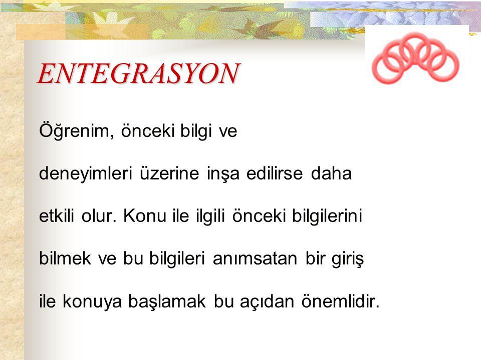 ENTEGRASYON Öğrenim, önceki bilgi ve deneyimleri üzerine inşa edilirse daha etkili olur. Konu ile ilgili önceki bilgilerini bilmek ve bu bilgileri anı