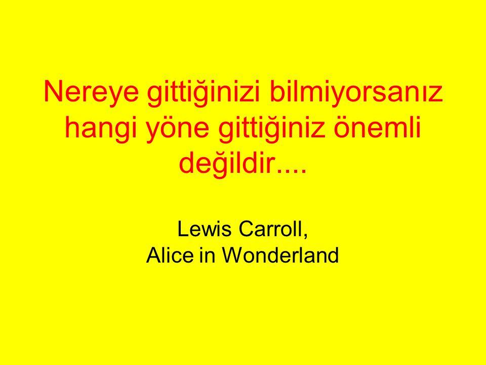 Nereye gittiğinizi bilmiyorsanız hangi yöne gittiğiniz önemli değildir.... Lewis Carroll, Alice in Wonderland