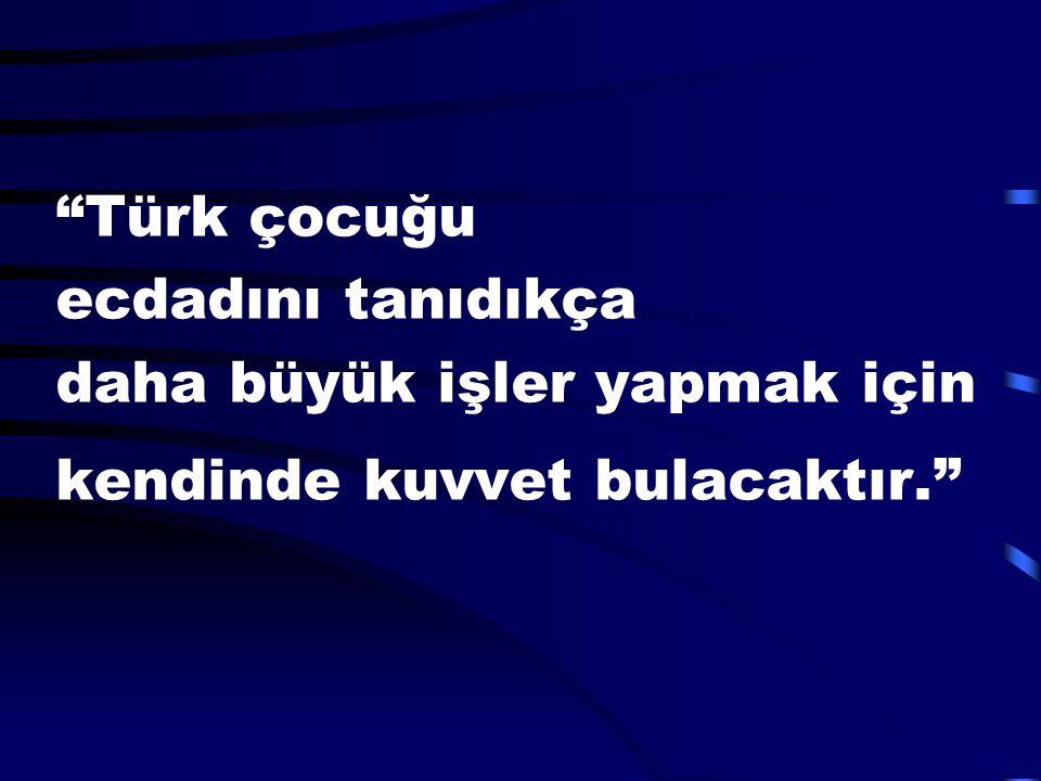 Türk çocuğu ecdadını tanıdıkça daha büyük işler yapmak için kendinde kuvvet bulacaktır.