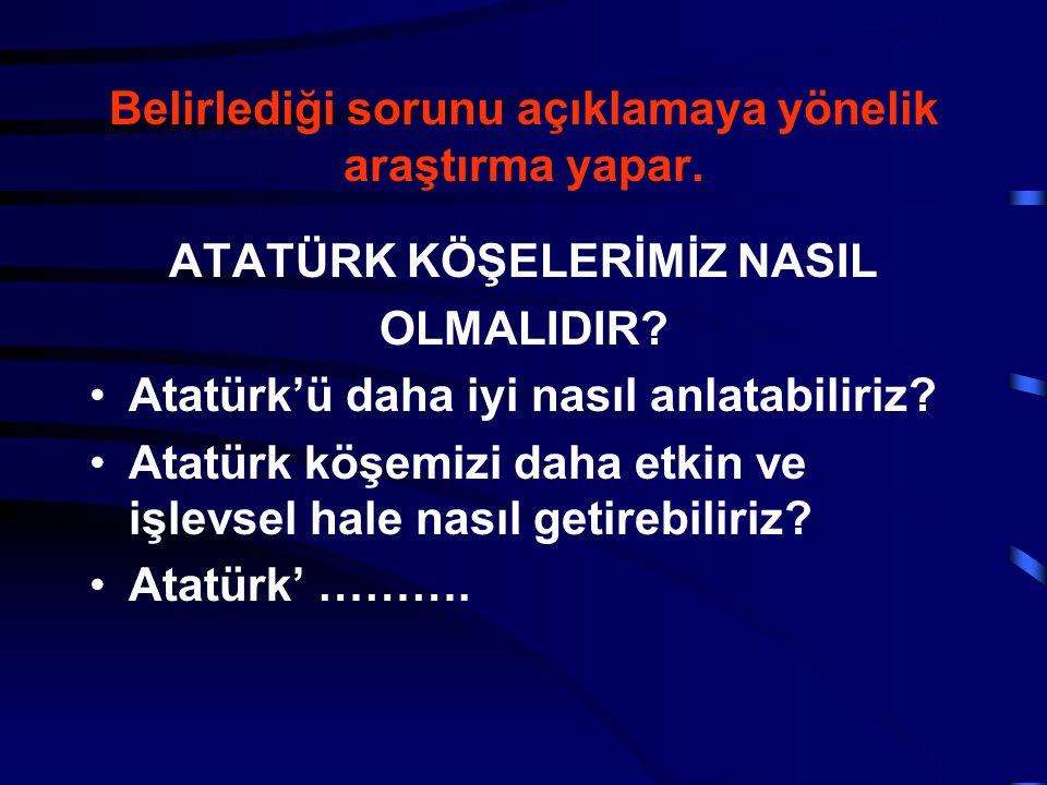 Belirlediği sorunu açıklamaya yönelik araştırma yapar. ATATÜRK KÖŞELERİMİZ NASIL OLMALIDIR? Atatürk'ü daha iyi nasıl anlatabiliriz? Atatürk köşemizi d