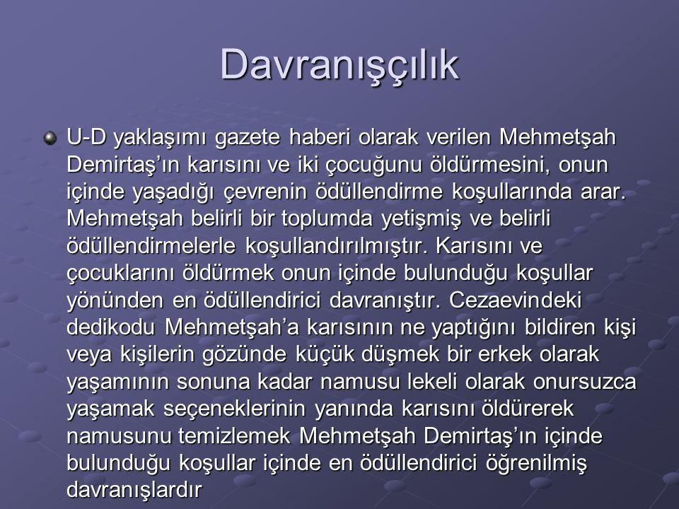 Davranışçılık U-D yaklaşımı gazete haberi olarak verilen Mehmetşah Demirtaş'ın karısını ve iki çocuğunu öldürmesini, onun içinde yaşadığı çevrenin ödü