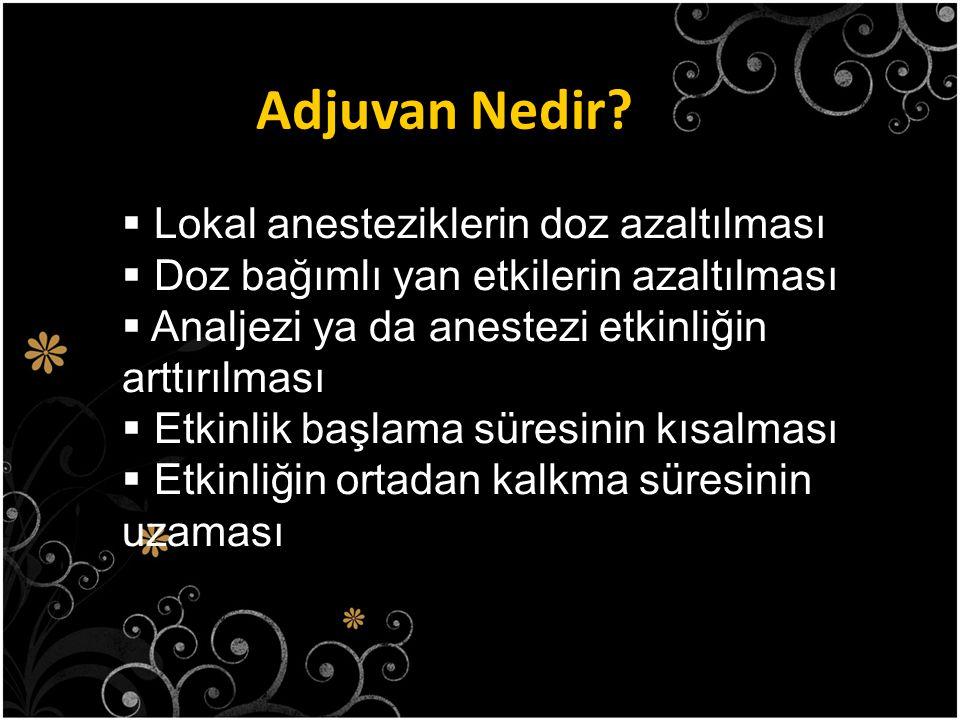 Adjuvan Nedir?  Lokal anesteziklerin doz azaltılması  Doz bağımlı yan etkilerin azaltılması  Analjezi ya da anestezi etkinliğin arttırılması  Etki