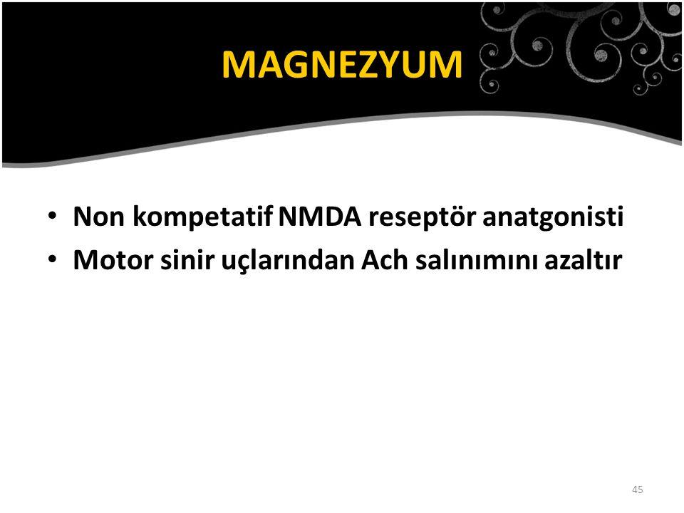 45 MAGNEZYUM Non kompetatif NMDA reseptör anatgonisti Motor sinir uçlarından Ach salınımını azaltır