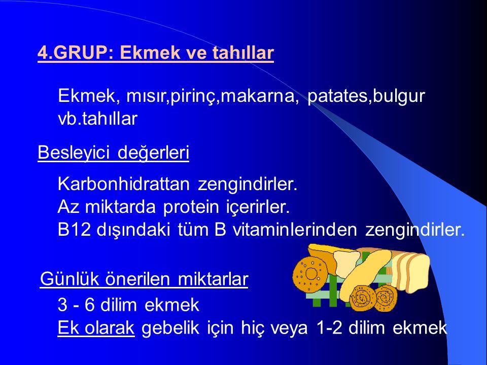 4.GRUP: Ekmek ve tahıllar Besleyici değerleri Günlük önerilen miktarlar Ekmek, mısır,pirinç,makarna, patates,bulgur vb.tahıllar Karbonhidrattan zengin