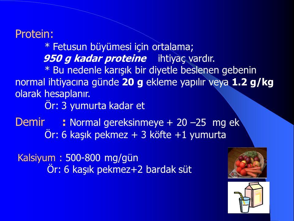 Protein: * Fetusun büyümesi için ortalama; 950 g kadar proteine ihtiyaç vardır. * Bu nedenle karışık bir diyetle beslenen gebenin normal ihtiyacına gü