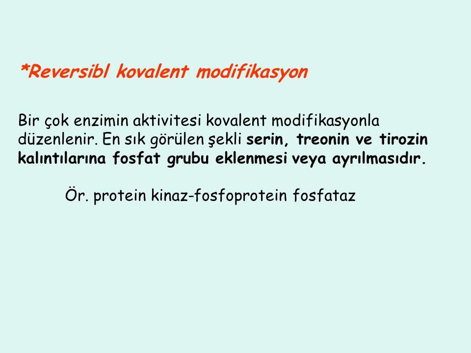 *Reversibl kovalent modifikasyon Bir çok enzimin aktivitesi kovalent modifikasyonla düzenlenir. En sık görülen şekli serin, treonin ve tirozin kalıntı