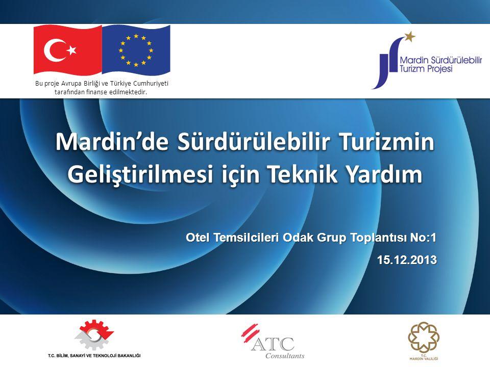 Mardin'de Sürdürülebilir Turizmin Geliştirilmesi için Teknik Yardım Otel Temsilcileri Odak Grup Toplantısı No:1 15.12.2013 Bu proje Avrupa Birliği ve Türkiye Cumhuriyeti tarafından finanse edilmektedir.