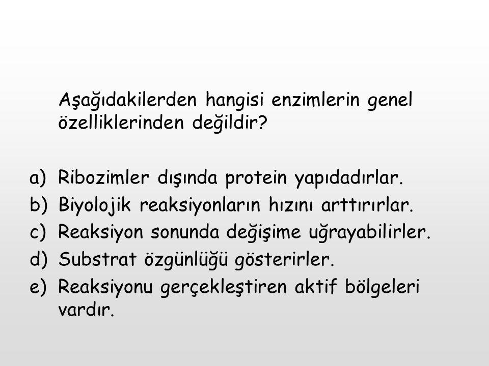 Aşağıdakilerden hangisi enzimlerin genel özelliklerinden değildir? a)Ribozimler dışında protein yapıdadırlar. b)Biyolojik reaksiyonların hızını arttır