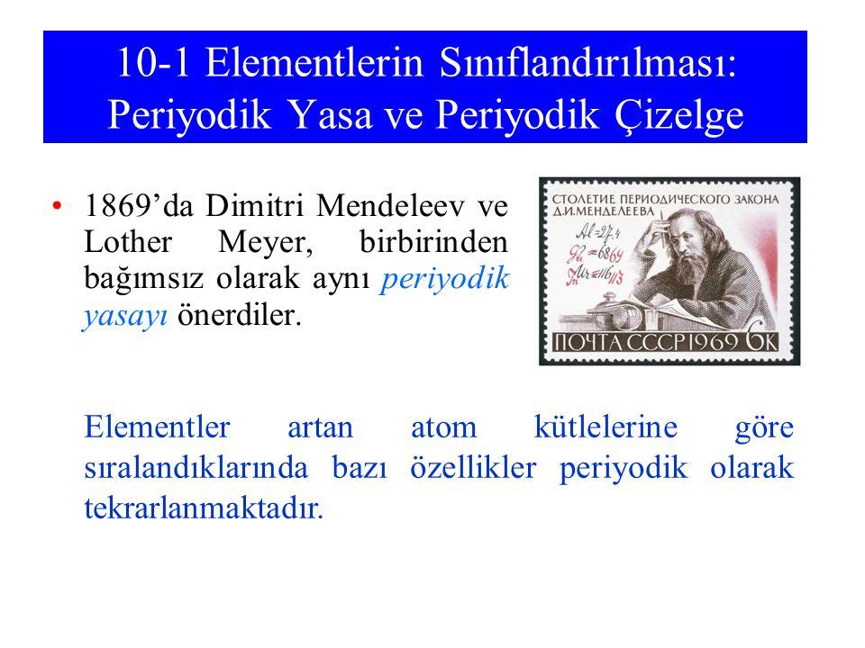 10-1 Elementlerin Sınıflandırılması: Periyodik Yasa ve Periyodik Çizelge 1869'da Dimitri Mendeleev ve Lother Meyer, birbirinden bağımsız olarak aynı p